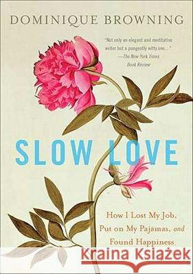 Slow Love: How I Lost My Job, Put on My Pajamas, and Found Happiness Dominique Browning 9780452297500 Plume Books