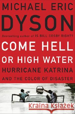 Come Hell or High Water: Hurricane Katrina and the Color of Disaster Michael Eric Dyson 9780465017720