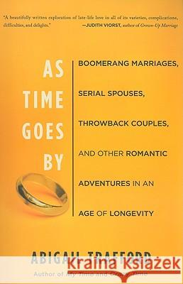 As Time Goes by: Boomerang Marriages, Serial Spouses, Throwback Couples, and Other Romantic Adventures in an Age of Longevity Abigail Trafford 9780465018635