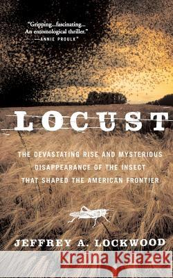 Locust: The Devastating Rise and Mysterious Disappearance of the Insect That Shaped the American Frontier Jeffrey A. Lockwood 9780465041671