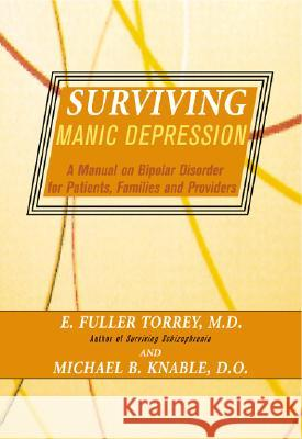 Surviving Manic Depression: A Manual on Bipolar Disorder for Patients, Families, and Providers E. Fuller Torrey Michael B. Knable 9780465086641