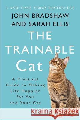 The Trainable Cat: A Practical Guide to Making Life Happier for You and Your Cat John Bradshaw Sarah Ellis 9780465093717 Basic Books