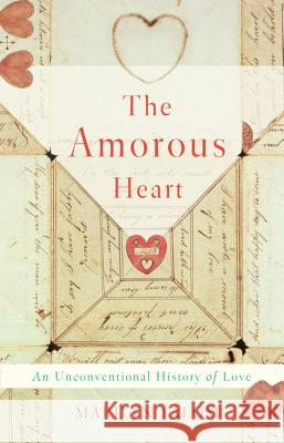 The Amorous Heart: An Unconventional History of Love Marilyn Yalom 9780465094707 Basic Books