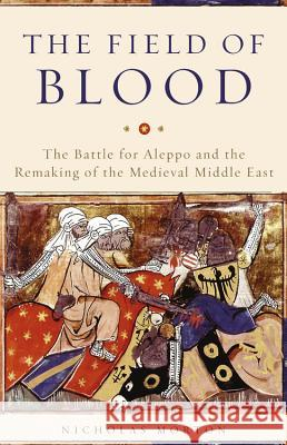 The Field of Blood: The Battle for Aleppo and the Remaking of the Medieval Middle East Nicholas Morton 9780465096695