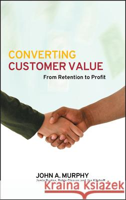 Converting Customer Value: From Retention to Profit John J. Murphy J. Burton R. Gleaves 9780470016343