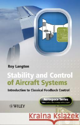 Stability and Control of Aircraft Systems: Introduction to Classical Feedback Control Roy Langton 9780470018910
