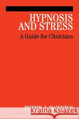 Hypnosis and Stress: A Guide for Clinicians Peter J. Hawkins 9780470019511