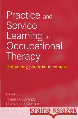 Practice and Service Learning in Occupational Therapy: Enhancing Potential in Context Theresa Lorenzo Auldeen Alsop Madeleine Duncan 9780470019696