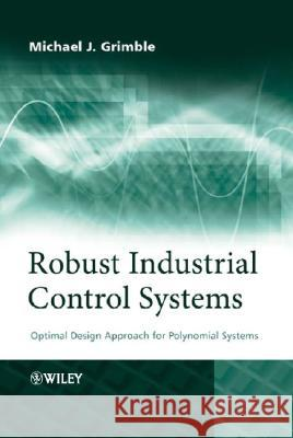 Robust Industrial Control Systems: Optimal Design Approach for Polynomial Systems Michael J. Grimble 9780470020739