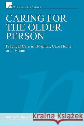 Caring for the Older Person : Practical Care in Hospital, Care Home or at Home Ann Bradshaw Clair Merriman 9780470025635