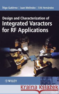 Design and Characterization of Integrated Varactors for RF Applications Inigo Gutierrez Juan Melindez Erik Hernandez 9780470025871