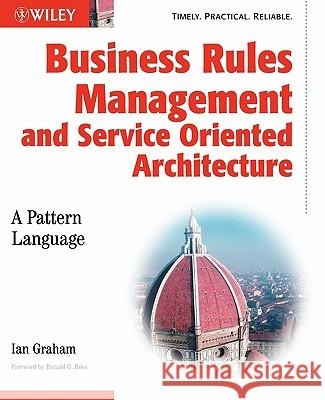 Business Rules Management and Service Oriented Architecture : A Pattern Language Ian Graham Ronald G. Ross 9780470027219