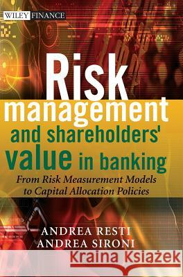 Risk Management and Shareholders' Value in Banking: From Risk Measurement Models to Capital Allocation Policies Andrea Resti Andrea Sironi 9780470029787