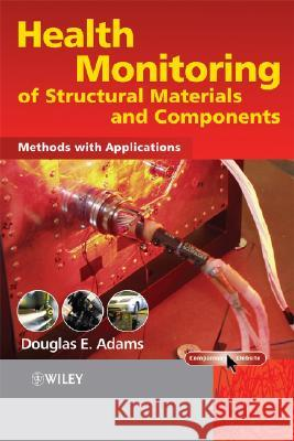 Health Monitoring of Structural Materials and Components : Methods with Applications Douglas E. Adams 9780470033135