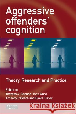 Aggressive Offenders' Cognition: Theory, Research, and Practice Tony Ward Anthony Beech Dawn Fisher 9780470034019