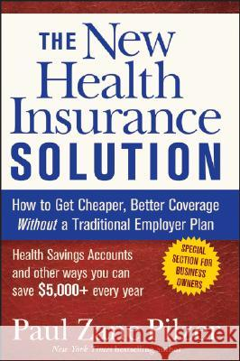 The New Health Insurance Solution : How to Get Cheaper, Better Coverage Without a Traditional Employer Plan Paul Zane Pilzer 9780470040218