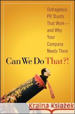 Can We Do That?! : Outrageous PR Stunts That Work -- And Why Your Company Needs Them Peter Shankman 9780470043929