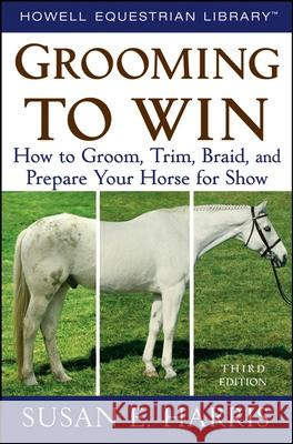 Grooming to Win: How to Groom, Trim, Braid, and Prepare Your Horse for Show Susan E. Harris 9780470047453