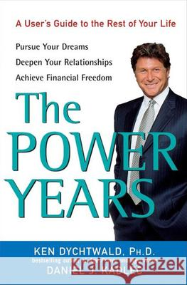 The Power Years: A User's Guide to the Rest of Your Life Ken Dychtwald Daniel J. Kadlec 9780470051320