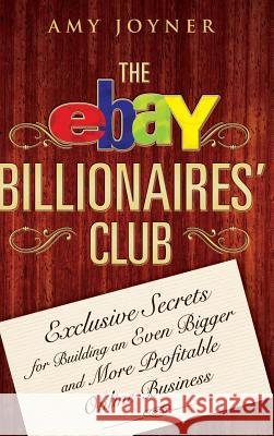 The Ebay Billionaires' Club: Exclusive Secrets for Building an Even Bigger and More Profitable Online Business Amy Joyner 9780470055748