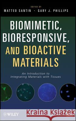 Biomimetic, Bioresponsive, and Bioactive Materials: An Introduction to Integrating Materials with Tissues Matteo Santin Gary J. Phillips  9780470056714