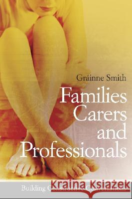 Families, Carers and Professionals: Building Constructive Conversations Grainne Smith 9780470056950