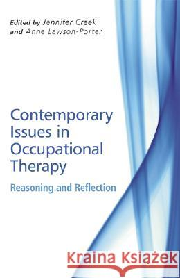 Contemporary Issues in Occupational Therapy: Reasoning and Reflection Jennifer Creek Anne Lawson-Porter 9780470065112