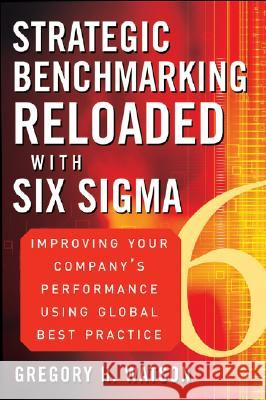 Strategic Benchmarking Reloaded with Six SIGMA: Improving Your Company's Performance Using Global Best Practice Gregory H. Watson 9780470069080