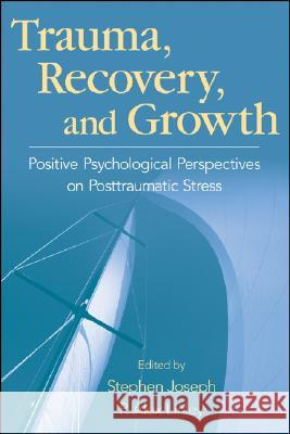 Trauma, Recovery, and Growth: Positive Psychological Perspectives on Posttraumatic Stress Stephen Joseph P. Alex Linley 9780470075029