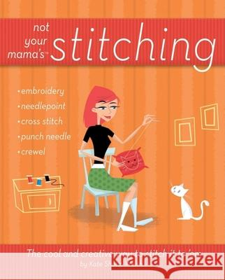 Not Your Mama's Stitching: The Cool and Creative Way to Stitch It to 'em Kate Shoup Welsh 9780470095164