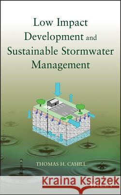 Low Impact Development and Sustainable Stormwater Management Thomas H. Cahill Michele Adams Wesley Horner 9780470096758