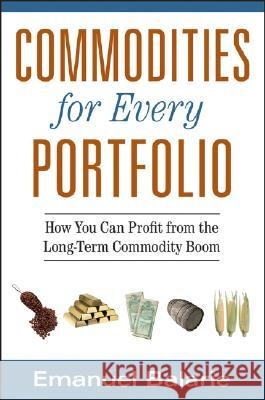 Commodities for Every Portfolio: How You Can Profit from the Long-Term Commodity Boom Emanuel Balarie 9780470112502