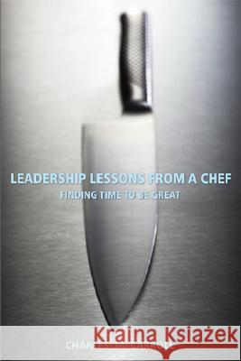 Leadership Lessons from a Chef: Finding Time to Be Great Charles M. Carroll 9780470125304
