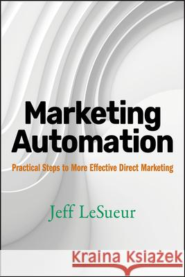 Marketing Automation : Practical Steps to More Effective Direct Marketing Jeff Lesueur 9780470125427
