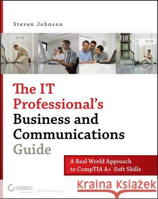The It Professional's Business and Communications Guide: A Real-World Approach to Comptia A+ Soft Skills Steven Johnson 9780470126356