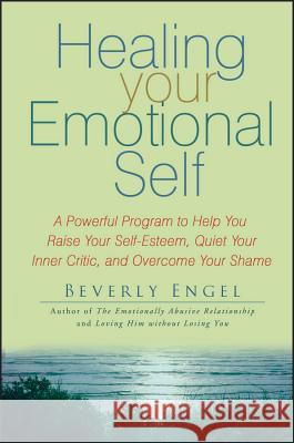 Healing Your Emotional Self: A Powerful Program to Help You Raise Your Self-Esteem, Quiet Your Inner Critic, and Overcome Your Shame Beverly Engel 9780470127780 John Wiley & Sons