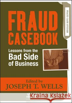 Fraud Casebook: Lessons from the Bad Side of Business Joseph T. Wells 9780470134689