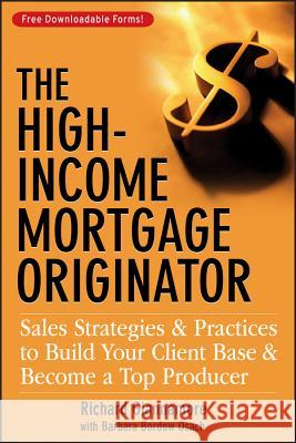 The High-Income Mortgage Originator: Sales Strategies and Practices to Build Your Client Base and Become a Top Producer Richard Giannamore Barbara Bordow Osach 9780470137314