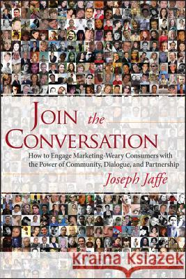 Join the Conversation: How to Engage Marketing-Weary Consumers with the Power of Community, Dialogue, and Partnership Joseph Jaffe 9780470137321