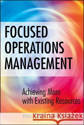 Focused Operations Management : Achieving More with Existing Resources Boaz Ronen Shimeon Pass 9780470145104