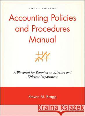 Accounting Policies and Procedures Manual: A Blueprint for Running an Effective and Efficient Department Steven M. Bragg 9780470146620
