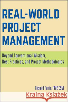 Real World Project Management: Beyond Conventional Wisdom, Best Practices, and Project Methodologies Richard Perrin 9780470170793