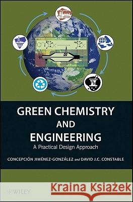 Green Chemistry and Engineering: A Practical Design Approach Concepción Jiménez–González David J.C. Constable  9780470170878