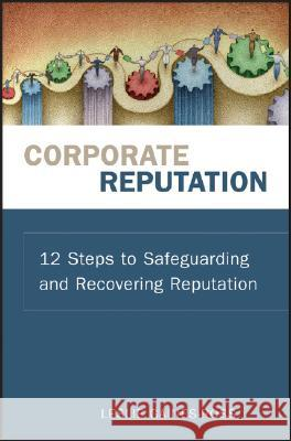 Corporate Reputation : 12 Steps to Safeguarding and Recovering Reputation Leslie Gaines-Ross 9780470171509