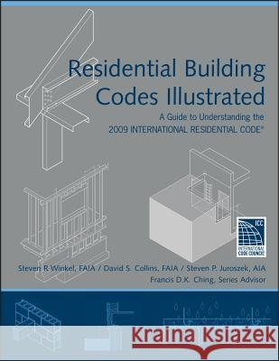 Residential Building Codes Illustrated : A Guide to Understanding the 2009 International Residential Code Steven R. Winkel David S. Collins Steven P. Juroszek 9780470173596