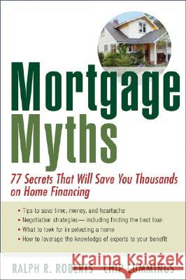 Mortgage Myths: 77 Secrets That Will Save You Thousands on Home Financing Ralph R. Roberts Chip Cummings 9780470195871