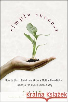 Simply Success : How to Start, Build and Grow a Multimillion Dollar Business the Old-Fashioned Way Jack Miller 9780470224526
