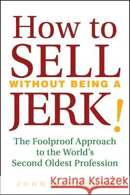 How to Sell Without Being a Jerk!: The Foolproof Approach to the World's Second Oldest Profession John Klymshyn 9780470224557