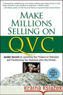 Make Millions Selling on QVC : Insider Secrets to Launching Your Product on Television and Transforming Your Business (and Life) Forever Nick Romer 9780470226452