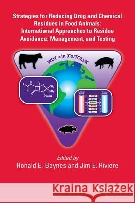 Strategies for Reducing Drug and Chemical Residues in Food Animals: International Approaches to Residue Avoidance, Management, and Testing Ronald Baynes Jim E. Riviere  9780470247525